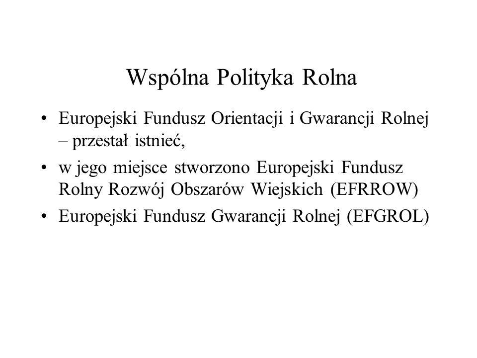 Wspólna Polityka Rolna Europejski Fundusz Orientacji i Gwarancji Rolnej – przestał istnieć, w jego miejsce stworzono Europejski Fundusz Rolny Rozwój O