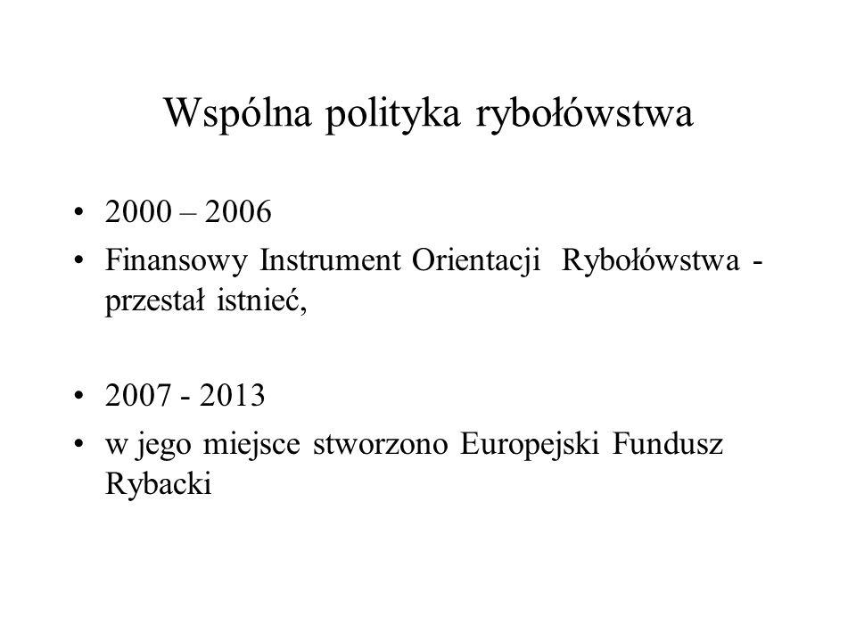 Wspólna polityka rybołówstwa 2000 – 2006 Finansowy Instrument Orientacji Rybołówstwa - przestał istnieć, 2007 - 2013 w jego miejsce stworzono Europejs