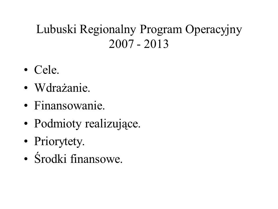 Lubuski Regionalny Program Operacyjny 2007 - 2013 Cele. Wdrażanie. Finansowanie. Podmioty realizujące. Priorytety. Środki finansowe.