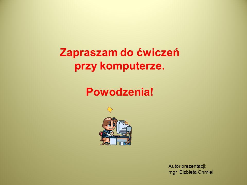 Autor prezentacji: mgr Elżbieta Chmiel Zapraszam do ćwiczeń przy komputerze. Powodzenia!