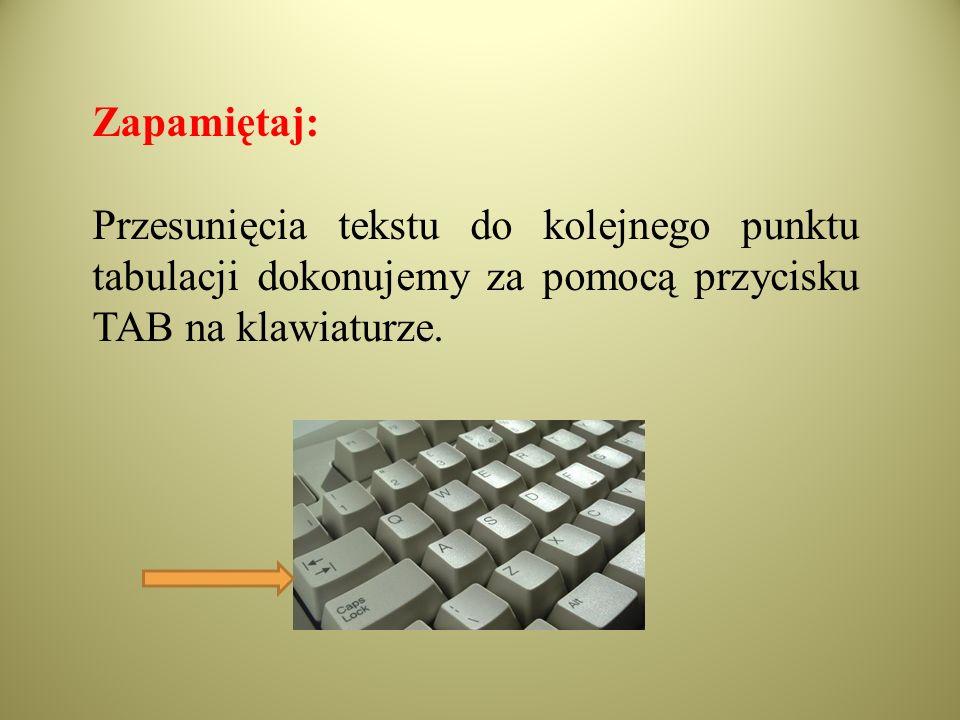 Zapamiętaj: Przesunięcia tekstu do kolejnego punktu tabulacji dokonujemy za pomocą przycisku TAB na klawiaturze.