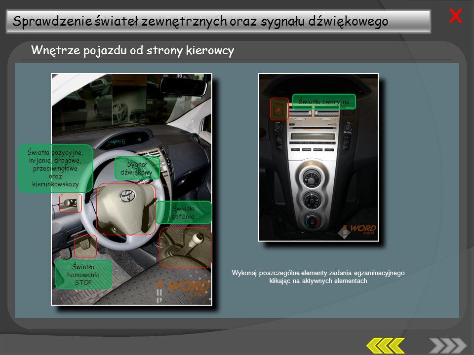 Sprawdzenie świateł zewnętrznych oraz sygnału dźwiękowego Wnętrze pojazdu od strony kierowcy X Wykonaj poszczególne elementy zadania egzaminacyjnego klikając na aktywnych elementach Światła pozycyjne, mijania, drogowe, przeciwmgłowe oraz kierunkowskazy Światła hamowania STOP Światło cofania Sygnał dźwiękowy Światła awaryjne