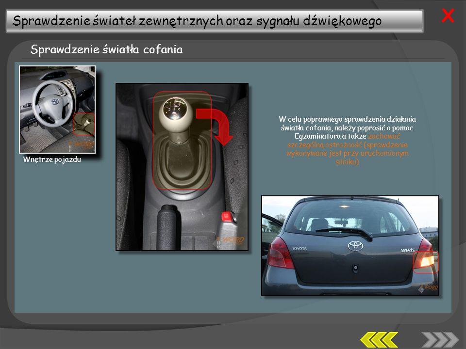 Sprawdzenie świateł zewnętrznych oraz sygnału dźwiękowego Sprawdzenie światła cofania X W celu poprawnego sprawdzenia działania światła cofania, należy poprosić o pomoc Egzaminatora a także zachować szczególną ostrożność (sprawdzenie wykonywane jest przy uruchomionym silniku) Wnętrze pojazdu