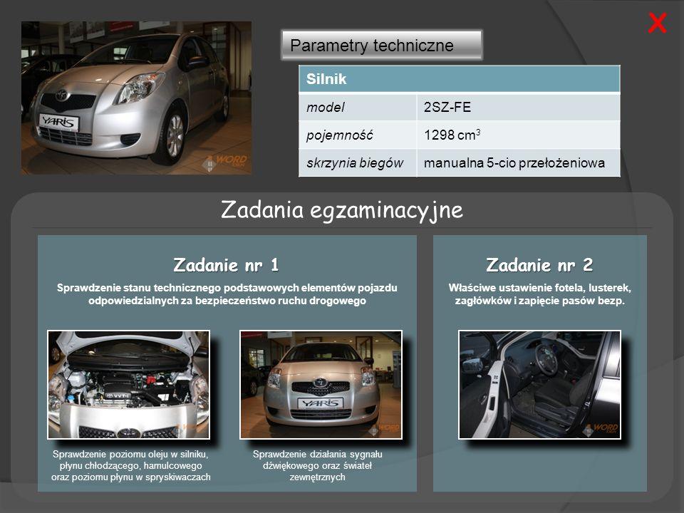 Parametry techniczne Silnik model2SZ-FE pojemność1298 cm 3 skrzynia biegówmanualna 5-cio przełożeniowa Zadania egzaminacyjne Zadanie nr 1 Sprawdzenie stanu technicznego podstawowych elementów pojazdu odpowiedzialnych za bezpieczeństwo ruchu drogowego Zadanie nr 2 Właściwe ustawienie fotela, lusterek, zagłówków i zapięcie pasów bezp.