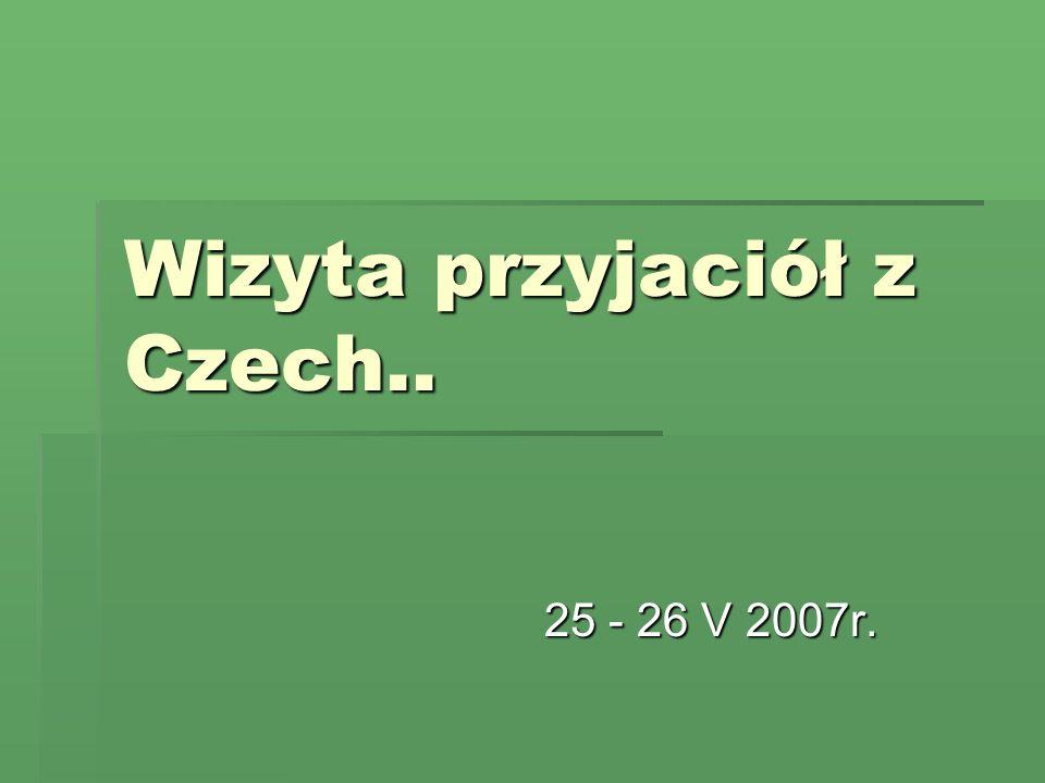 Wizyta przyjaciół z Czech.. 25 - 26 V 2007r.