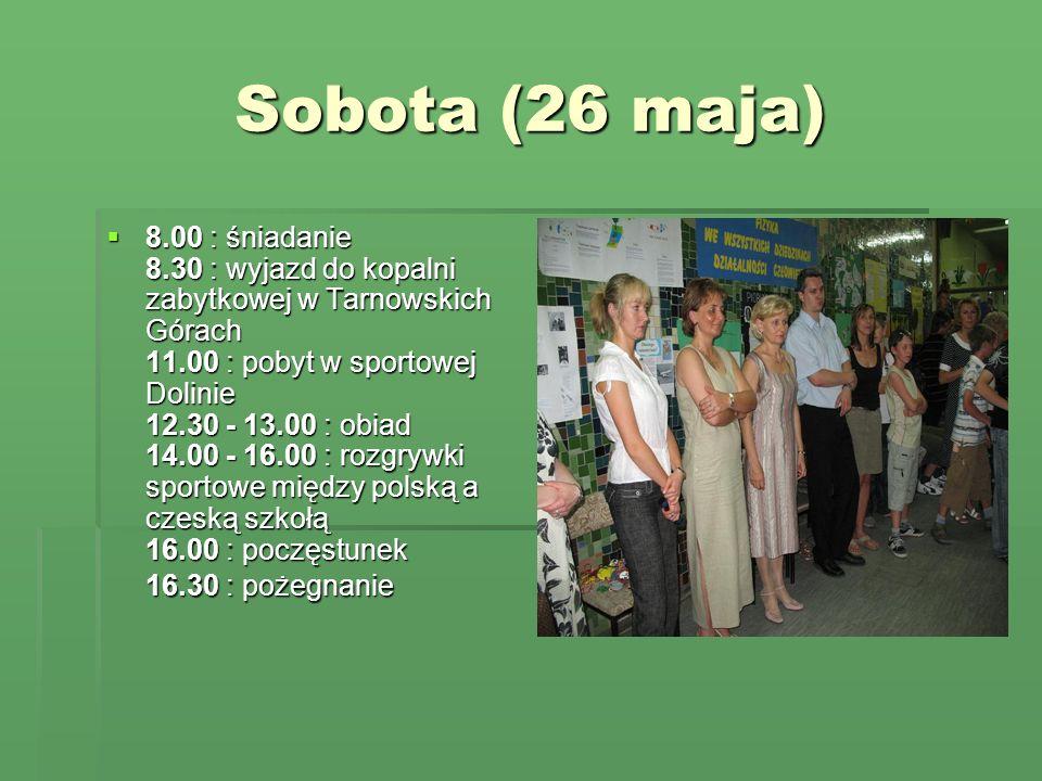 Sobota (26 maja) 8.00 : śniadanie 8.30 : wyjazd do kopalni zabytkowej w Tarnowskich Górach 11.00 : pobyt w sportowej Dolinie 12.30 - 13.00 : obiad 14.00 - 16.00 : rozgrywki sportowe między polską a czeską szkołą 16.00 : poczęstunek 16.30 : pożegnanie 8.00 : śniadanie 8.30 : wyjazd do kopalni zabytkowej w Tarnowskich Górach 11.00 : pobyt w sportowej Dolinie 12.30 - 13.00 : obiad 14.00 - 16.00 : rozgrywki sportowe między polską a czeską szkołą 16.00 : poczęstunek 16.30 : pożegnanie