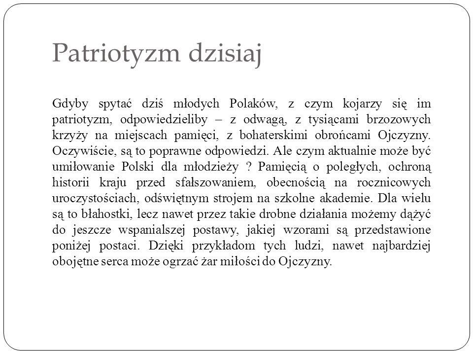 Patriotyzm dzisiaj Gdyby spytać dziś młodych Polaków, z czym kojarzy się im patriotyzm, odpowiedzieliby – z odwagą, z tysiącami brzozowych krzyży na miejscach pamięci, z bohaterskimi obrońcami Ojczyzny.