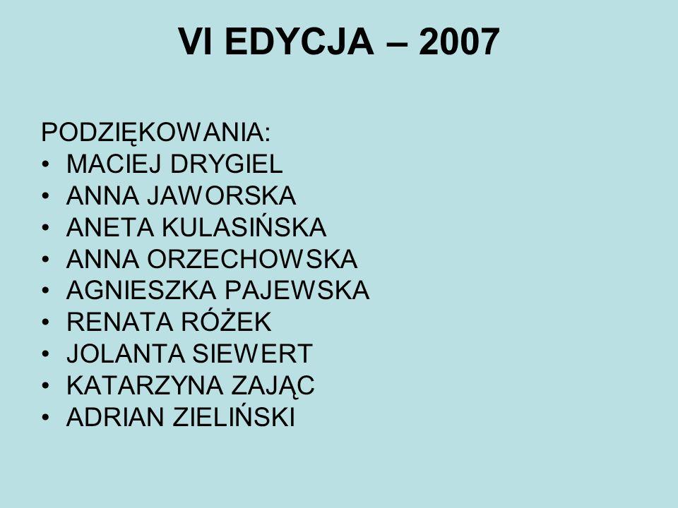 VI EDYCJA – 2007 PODZIĘKOWANIA: MACIEJ DRYGIEL ANNA JAWORSKA ANETA KULASIŃSKA ANNA ORZECHOWSKA AGNIESZKA PAJEWSKA RENATA RÓŻEK JOLANTA SIEWERT KATARZY