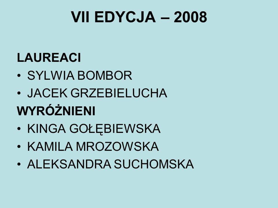 VII EDYCJA – 2008 LAUREACI SYLWIA BOMBOR JACEK GRZEBIELUCHA WYRÓŻNIENI KINGA GOŁĘBIEWSKA KAMILA MROZOWSKA ALEKSANDRA SUCHOMSKA