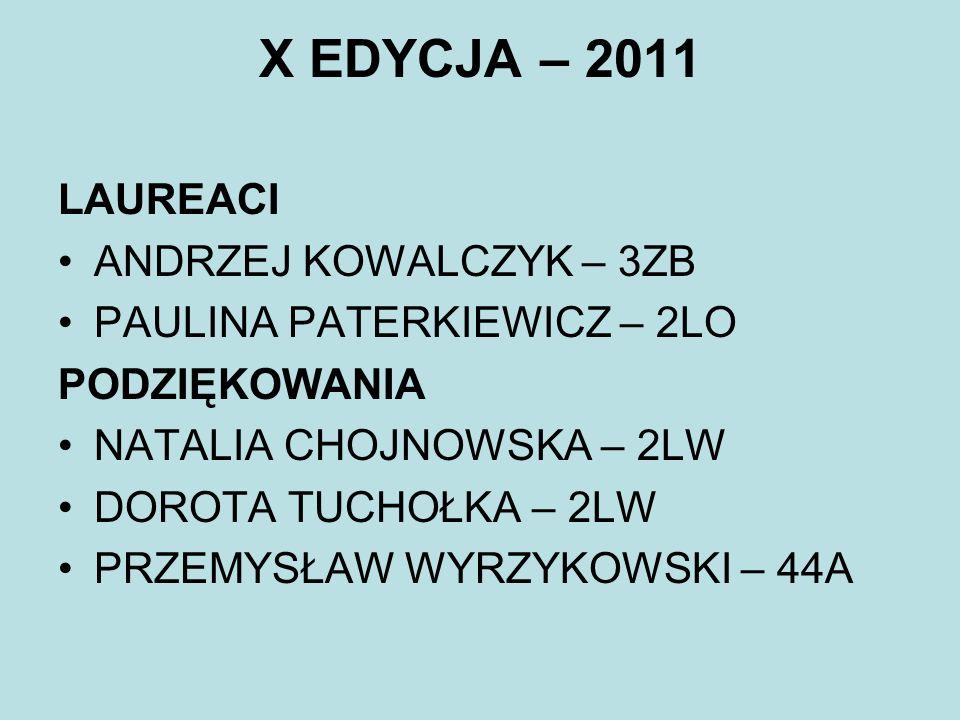 X EDYCJA – 2011 LAUREACI ANDRZEJ KOWALCZYK – 3ZB PAULINA PATERKIEWICZ – 2LO PODZIĘKOWANIA NATALIA CHOJNOWSKA – 2LW DOROTA TUCHOŁKA – 2LW PRZEMYSŁAW WY