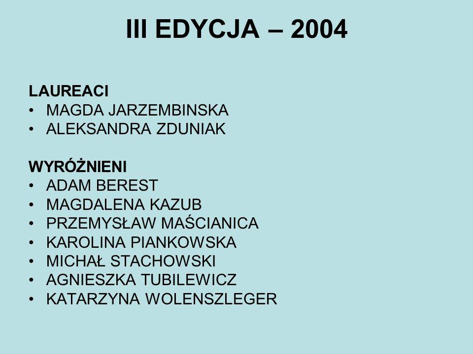 III EDYCJA – 2004 LAUREACI MAGDA JARZEMBINSKA ALEKSANDRA ZDUNIAK WYRÓŻNIENI ADAM BEREST MAGDALENA KAZUB PRZEMYSŁAW MAŚCIANICA KAROLINA PIANKOWSKA MICH