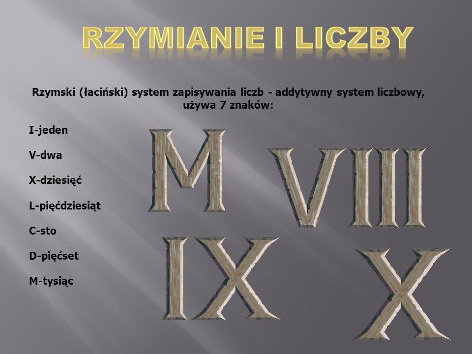 Rzymski (łaciński) system zapisywania liczb - addytywny system liczbowy, używa 7 znaków: I-jeden V-dwa X-dziesięć L-pięćdziesiąt C-sto D-pięćset M-tys