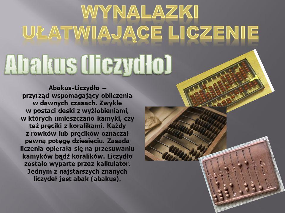 Abakus-Liczydło – przyrząd wspomagający obliczenia w dawnych czasach. Zwykle w postaci deski z wyżłobieniami, w których umieszczano kamyki, czy też pr