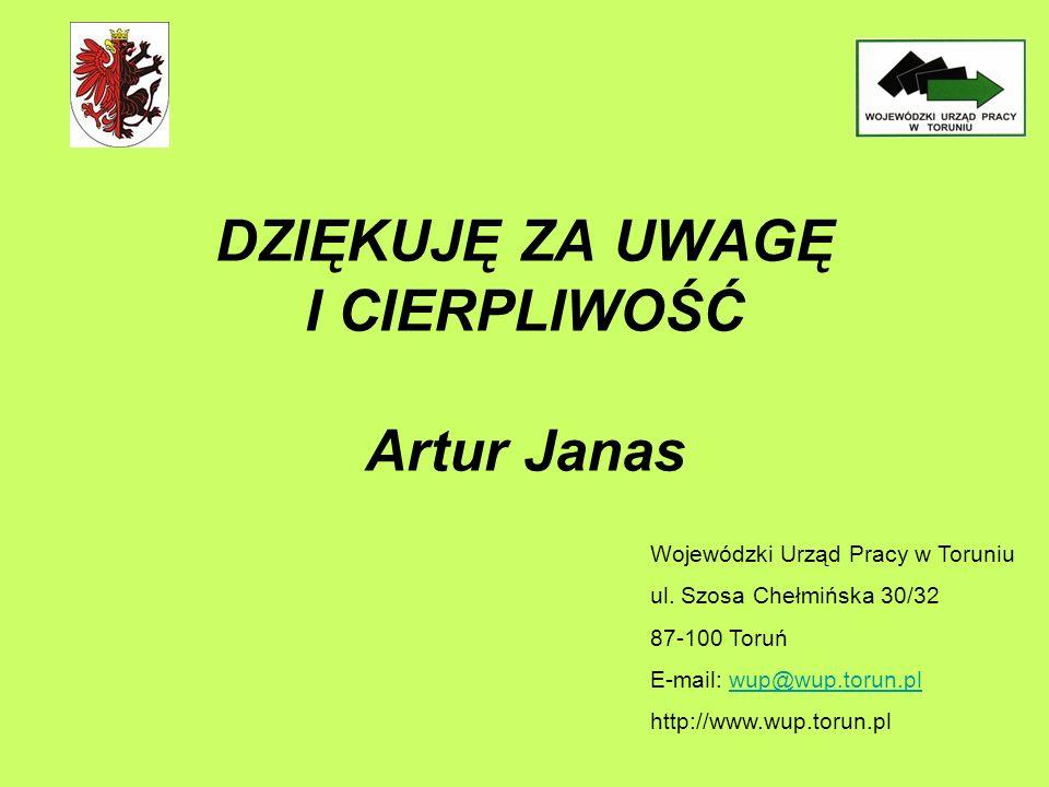 DZIĘKUJĘ ZA UWAGĘ I CIERPLIWOŚĆ Artur Janas Wojewódzki Urząd Pracy w Toruniu ul.