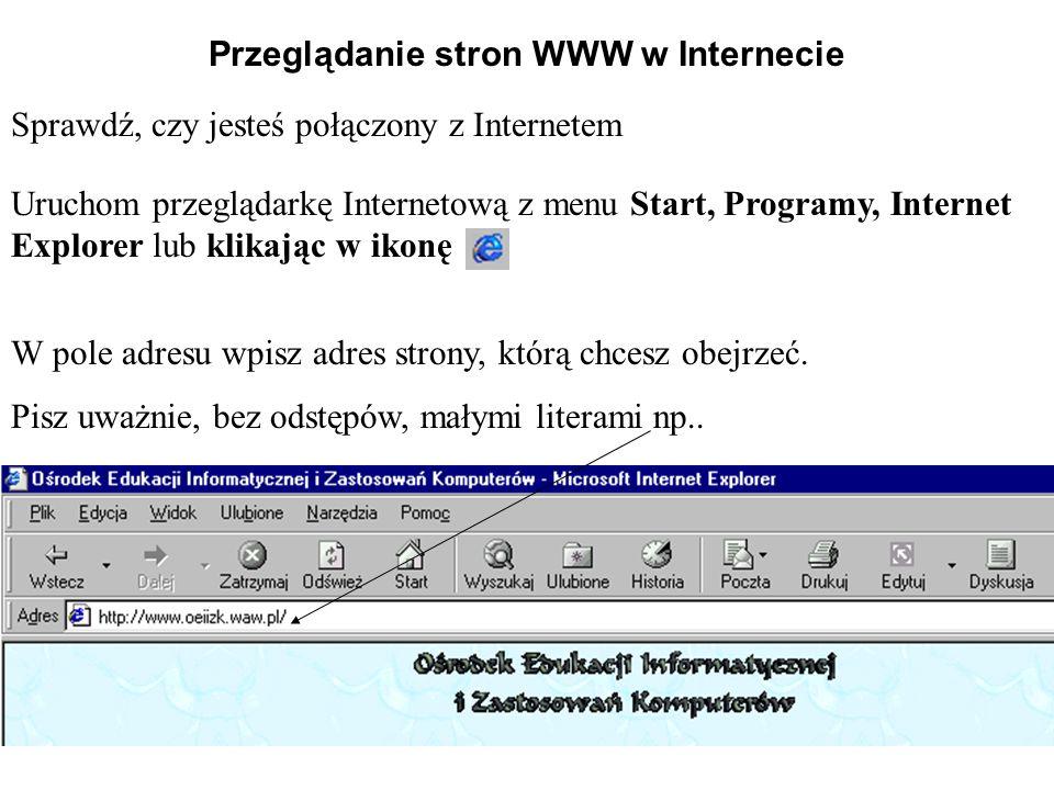 Przeglądanie stron WWW w Internecie Uruchom przeglądarkę Internetową z menu Start, Programy, Internet Explorer lub klikając w ikonę Sprawdź, czy jeste