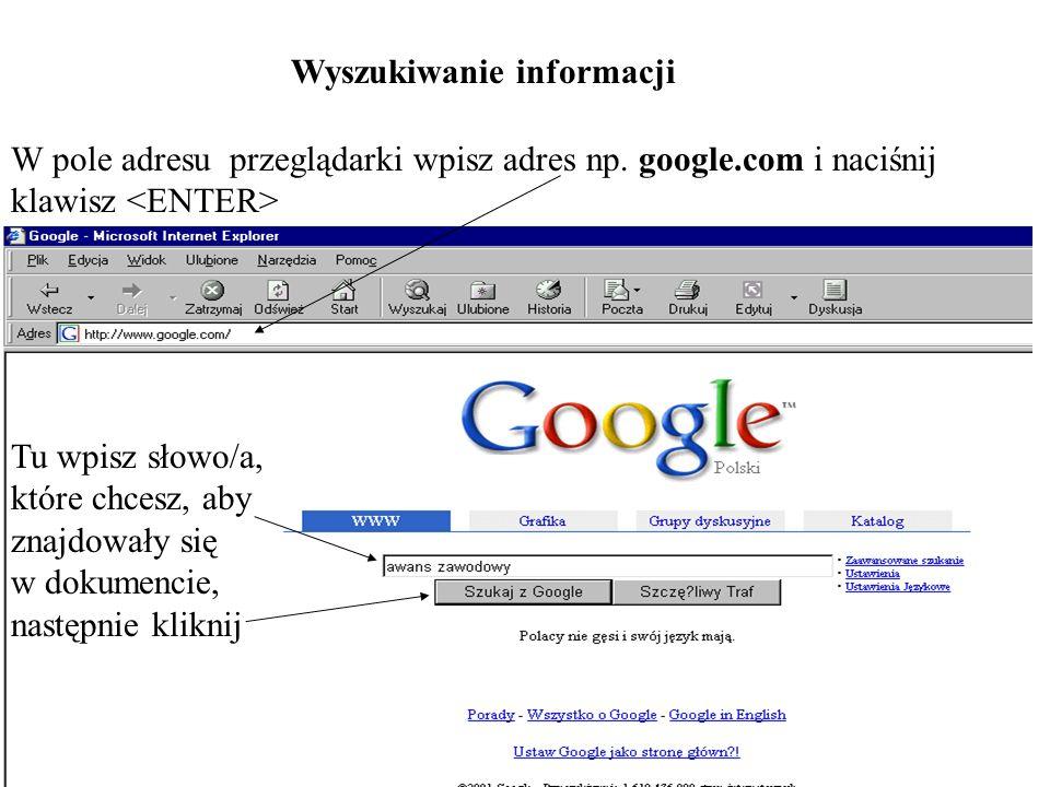 Wyszukiwanie informacji W pole adresu przeglądarki wpisz adres np. google.com i naciśnij klawisz Tu wpisz słowo/a, które chcesz, aby znajdowały się w