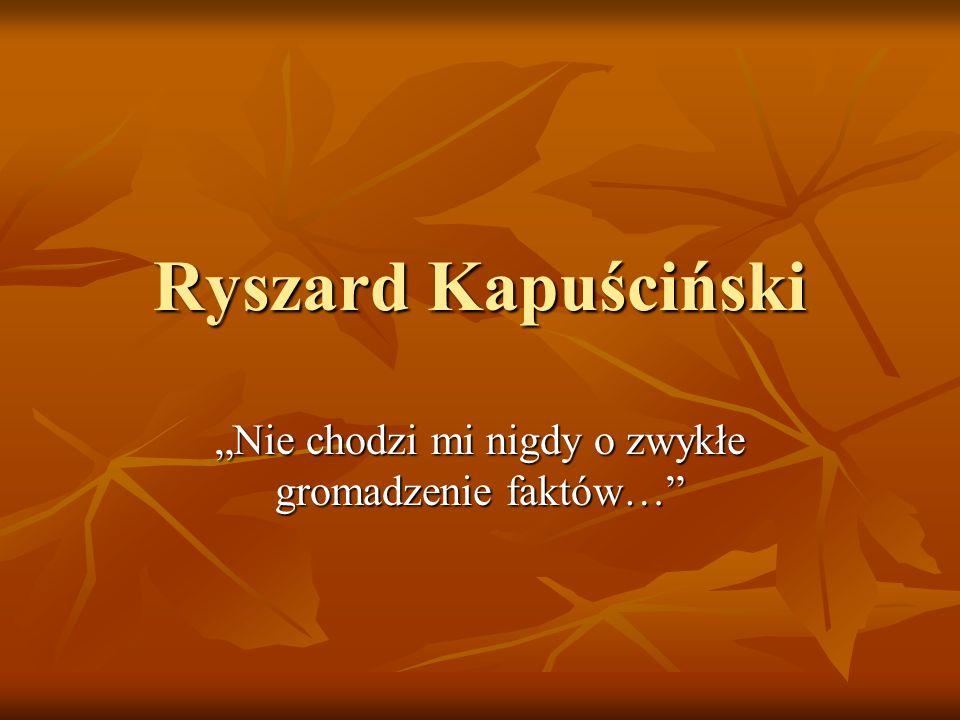 Ryszard Kapuściński Nie chodzi mi nigdy o zwykłe gromadzenie faktów…