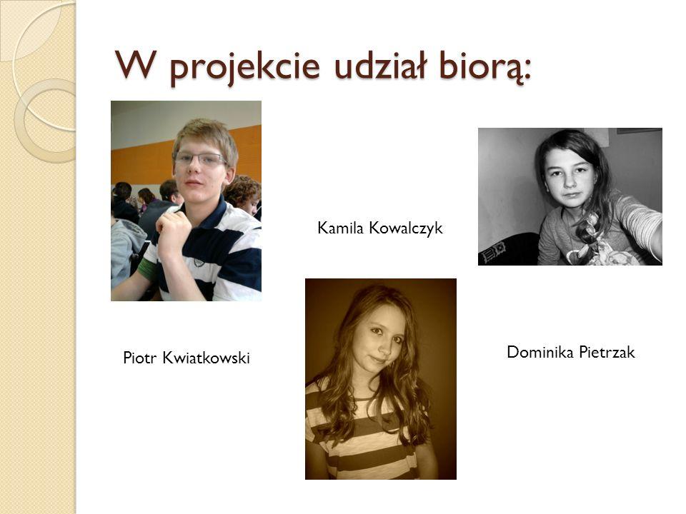 W projekcie udział biorą: Piotr Kwiatkowski Kamila Kowalczyk Dominika Pietrzak