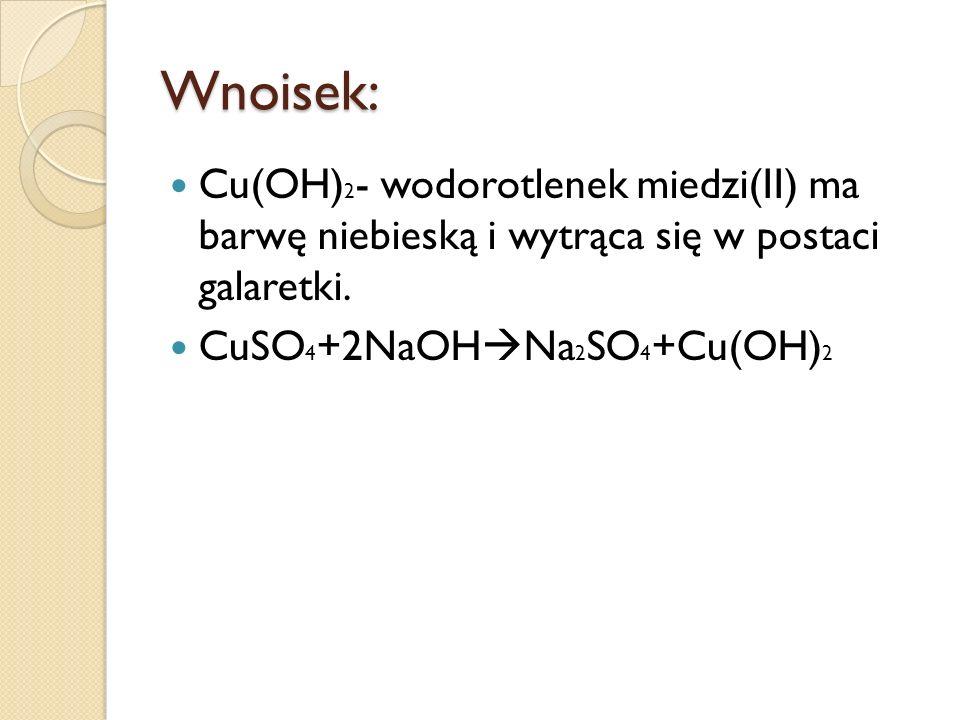 Wnoisek: Cu(OH) 2 - wodorotlenek miedzi(II) ma barwę niebieską i wytrąca się w postaci galaretki. CuSO 4 +2NaOH Na 2 SO 4 +Cu(OH) 2