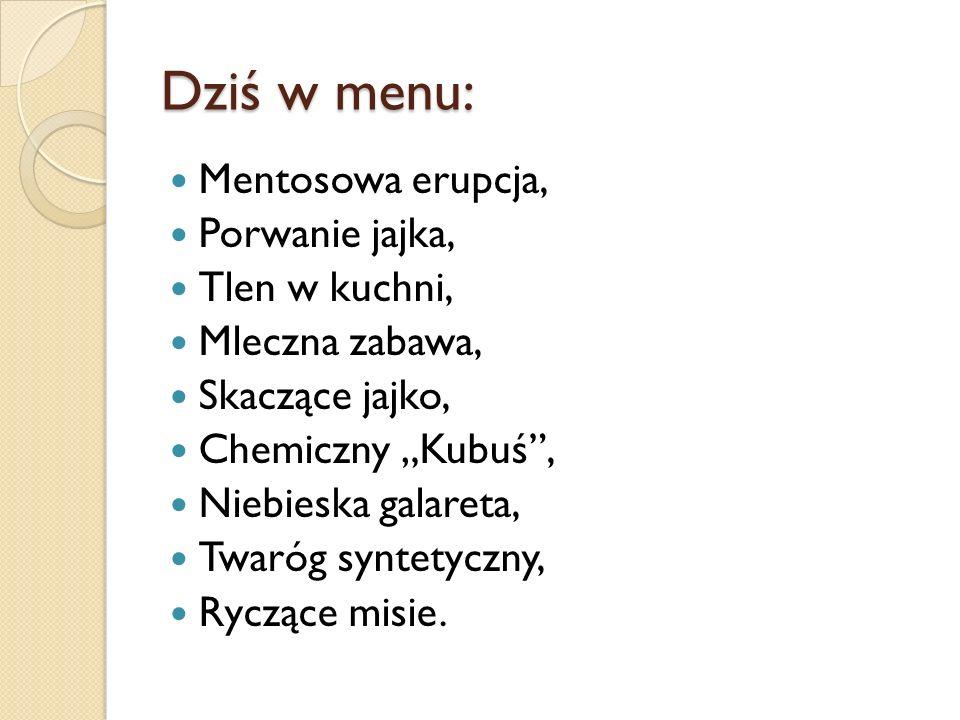 Dziś w menu: Mentosowa erupcja, Porwanie jajka, Tlen w kuchni, Mleczna zabawa, Skaczące jajko, Chemiczny Kubuś, Niebieska galareta, Twaróg syntetyczny