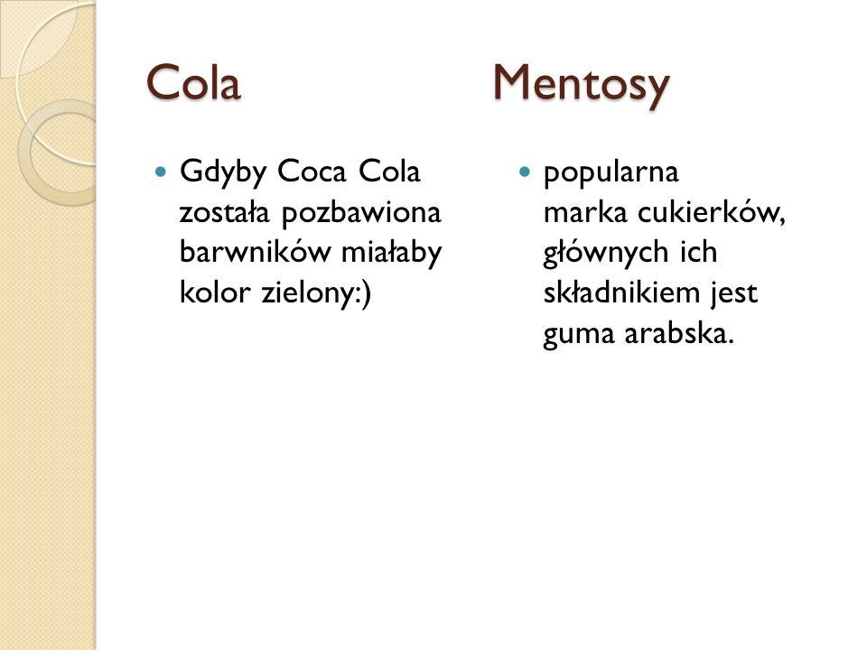 ColaMentosy Gdyby Coca Cola została pozbawiona barwników miałaby kolor zielony:) popularna marka cukierków, głównych ich składnikiem jest guma arabska