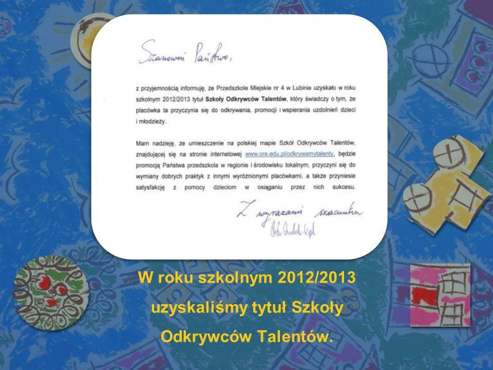 W roku szkolnym 2012/2013 uzyskaliśmy tytuł Szkoły Odkrywców Talentów.