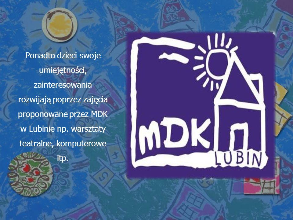 Ponadto dzieci swoje umiejętności, zainteresowania rozwijają poprzez zajęcia proponowane przez MDK w Lubinie np. warsztaty teatralne, komputerowe itp.