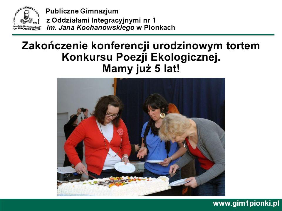 Publiczne Gimnazjum z Oddziałami Integracyjnymi nr 1 im. Jana Kochanowskiego w Pionkachwww.gim1pionki.pl Zakończenie konferencji urodzinowym tortem Ko