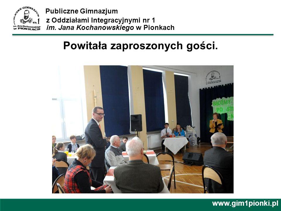 Publiczne Gimnazjum z Oddziałami Integracyjnymi nr 1 im. Jana Kochanowskiego w Pionkachwww.gim1pionki.pl Powitała zaproszonych gości.