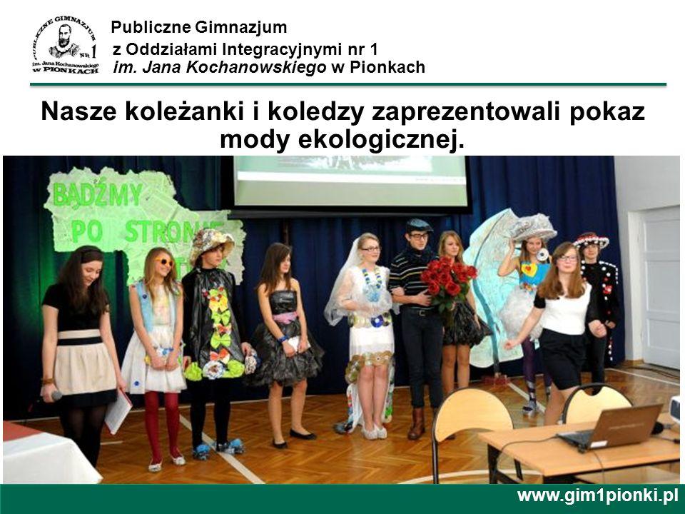 Publiczne Gimnazjum z Oddziałami Integracyjnymi nr 1 im. Jana Kochanowskiego w Pionkachwww.gim1pionki.pl Nasze koleżanki i koledzy zaprezentowali poka