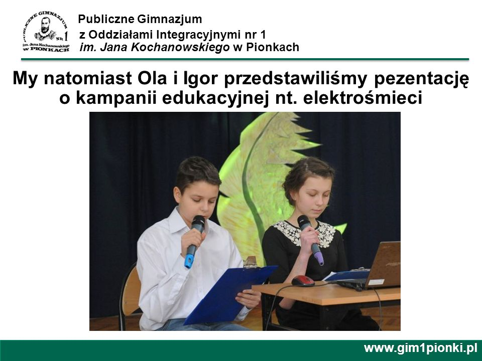 Publiczne Gimnazjum z Oddziałami Integracyjnymi nr 1 im. Jana Kochanowskiego w Pionkachwww.gim1pionki.pl My natomiast Ola i Igor przedstawiliśmy pezen