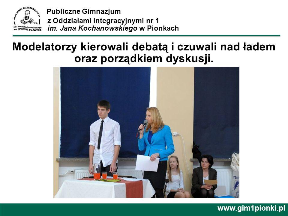 Publiczne Gimnazjum z Oddziałami Integracyjnymi nr 1 im. Jana Kochanowskiego w Pionkachwww.gim1pionki.pl Modelatorzy kierowali debatą i czuwali nad ła
