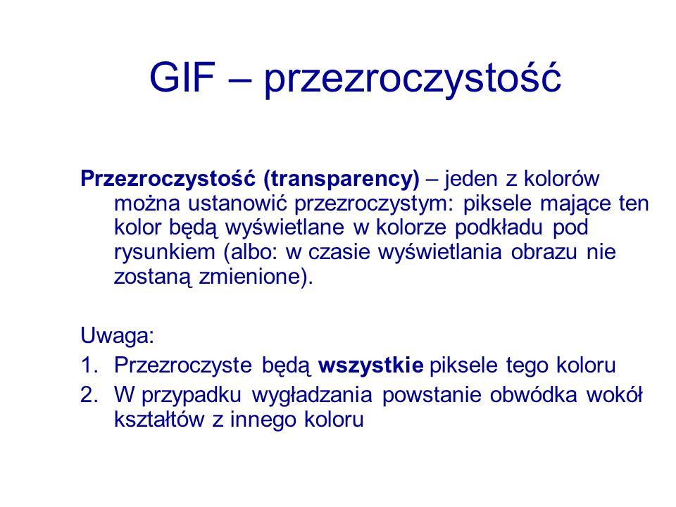 GIF – przezroczystość Przezroczystość (transparency) – jeden z kolorów można ustanowić przezroczystym: piksele mające ten kolor będą wyświetlane w kol
