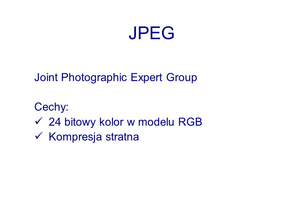 JPEG Joint Photographic Expert Group Cechy: 24 bitowy kolor w modelu RGB Kompresja stratna