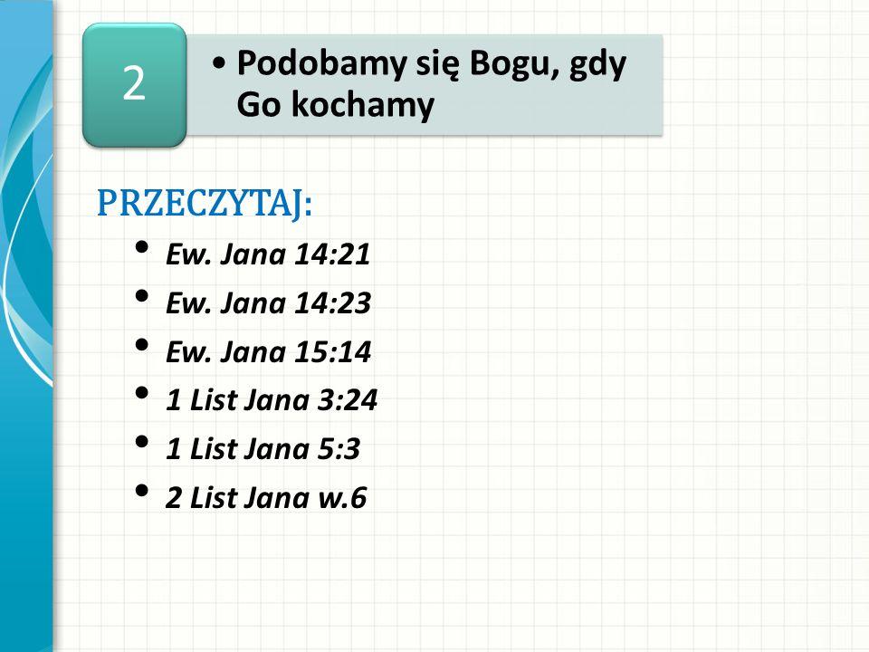 PRZECZYTAJ: Ew. Jana 14:21 Ew. Jana 14:23 Ew. Jana 15:14 1 List Jana 3:24 1 List Jana 5:3 2 List Jana w.6 Podobamy się Bogu, gdy Go kochamy 2