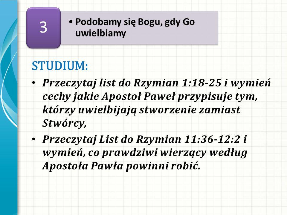 STUDIUM: Przeczytaj list do Rzymian 1:18-25 i wymień cechy jakie Apostoł Paweł przypisuje tym, którzy uwielbijają stworzenie zamiast Stwórcy, Przeczyt