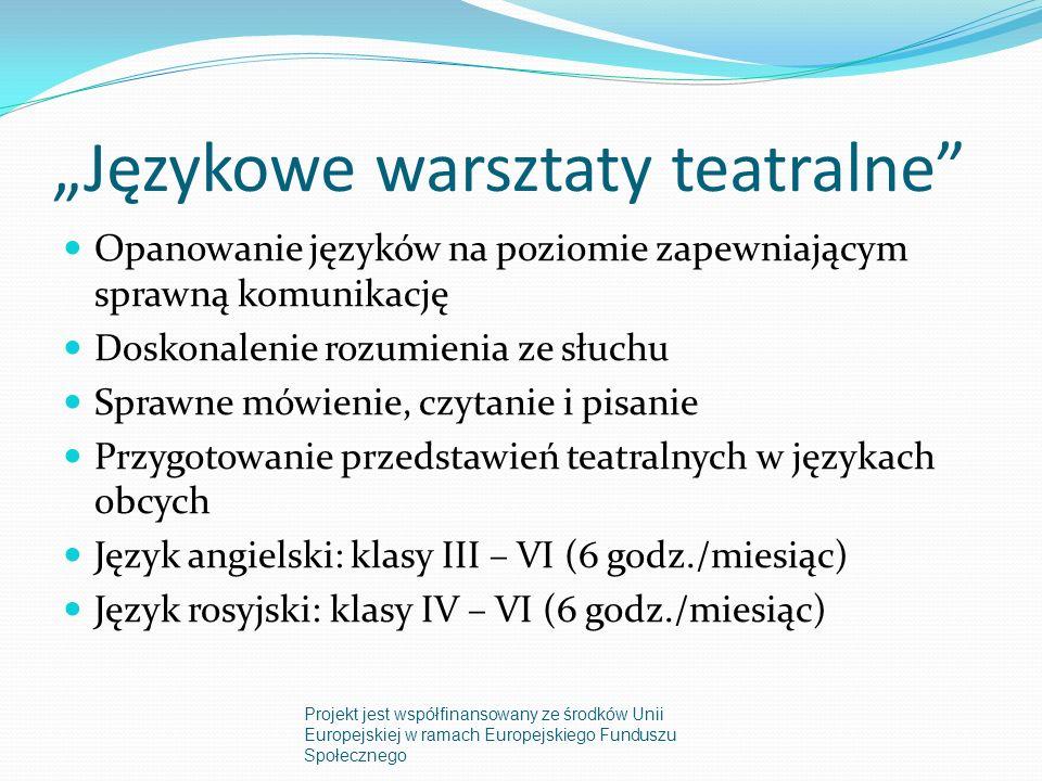 Językowe warsztaty teatralne Opanowanie języków na poziomie zapewniającym sprawną komunikację Doskonalenie rozumienia ze słuchu Sprawne mówienie, czytanie i pisanie Przygotowanie przedstawień teatralnych w językach obcych Język angielski: klasy III – VI (6 godz./miesiąc) Język rosyjski: klasy IV – VI (6 godz./miesiąc) Projekt jest współfinansowany ze środków Unii Europejskiej w ramach Europejskiego Funduszu Społecznego
