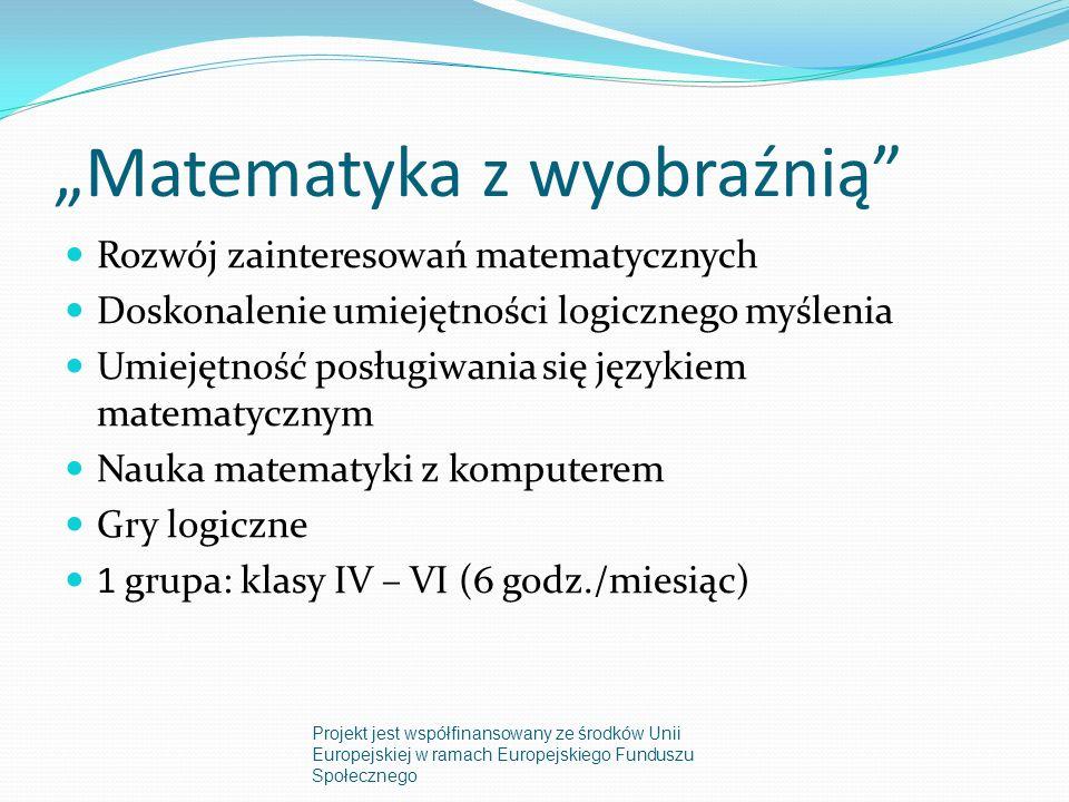 Matematyka z wyobraźnią Rozwój zainteresowań matematycznych Doskonalenie umiejętności logicznego myślenia Umiejętność posługiwania się językiem matematycznym Nauka matematyki z komputerem Gry logiczne 1 grupa: klasy IV – VI (6 godz./miesiąc) Projekt jest współfinansowany ze środków Unii Europejskiej w ramach Europejskiego Funduszu Społecznego