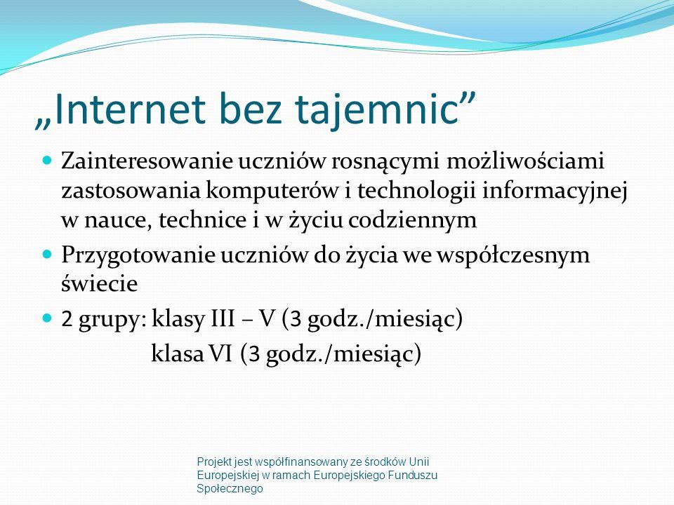 Internet bez tajemnic Zainteresowanie uczniów rosnącymi możliwościami zastosowania komputerów i technologii informacyjnej w nauce, technice i w życiu codziennym Przygotowanie uczniów do życia we współczesnym świecie 2 grupy: klasy III – V (3 godz./miesiąc) klasa VI (3 godz./miesiąc) Projekt jest współfinansowany ze środków Unii Europejskiej w ramach Europejskiego Funduszu Społecznego
