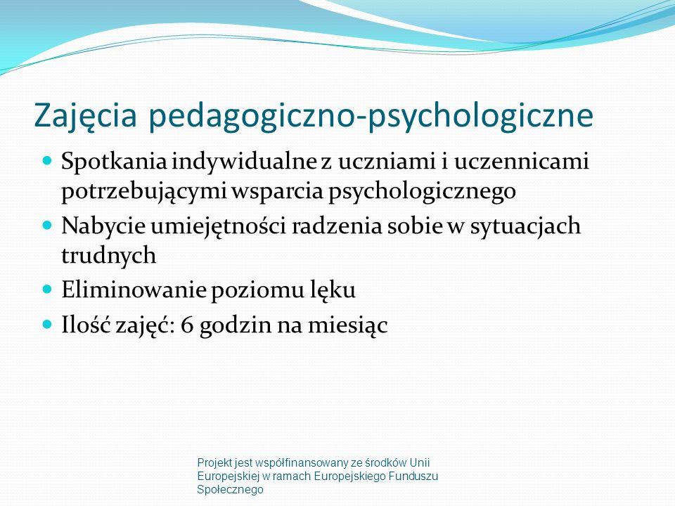 Zajęcia pedagogiczno-psychologiczne Spotkania indywidualne z uczniami i uczennicami potrzebującymi wsparcia psychologicznego Nabycie umiejętności radzenia sobie w sytuacjach trudnych Eliminowanie poziomu lęku Ilość zajęć: 6 godzin na miesiąc Projekt jest współfinansowany ze środków Unii Europejskiej w ramach Europejskiego Funduszu Społecznego