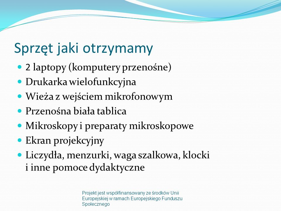 Sprzęt jaki otrzymamy 2 laptopy (komputery przenośne) Drukarka wielofunkcyjna Wieża z wejściem mikrofonowym Przenośna biała tablica Mikroskopy i preparaty mikroskopowe Ekran projekcyjny Liczydła, menzurki, waga szalkowa, klocki i inne pomoce dydaktyczne Projekt jest współfinansowany ze środków Unii Europejskiej w ramach Europejskiego Funduszu Społecznego