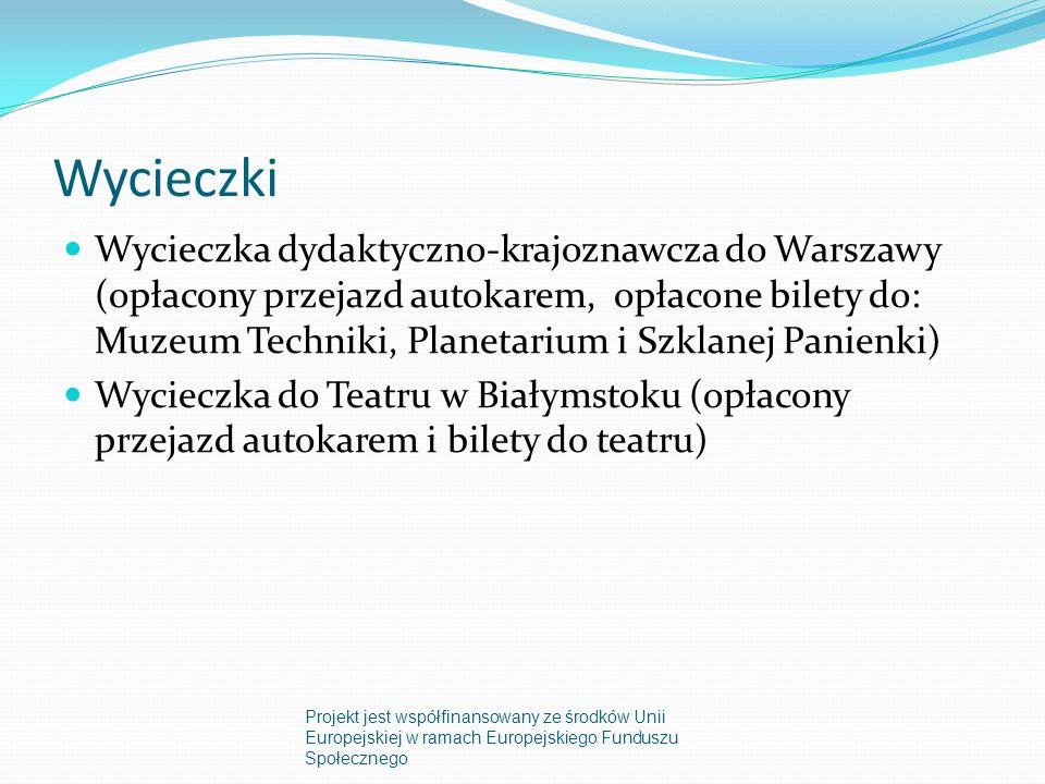 Wycieczki Wycieczka dydaktyczno-krajoznawcza do Warszawy (opłacony przejazd autokarem, opłacone bilety do: Muzeum Techniki, Planetarium i Szklanej Panienki) Wycieczka do Teatru w Białymstoku (opłacony przejazd autokarem i bilety do teatru) Projekt jest współfinansowany ze środków Unii Europejskiej w ramach Europejskiego Funduszu Społecznego