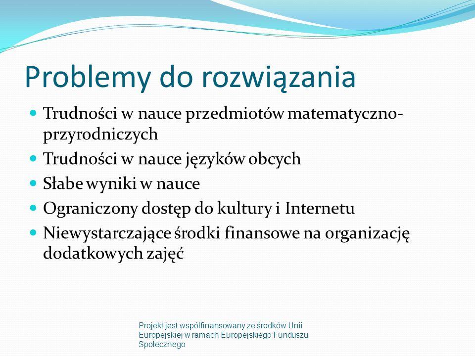 Problemy do rozwiązania Trudności w nauce przedmiotów matematyczno- przyrodniczych Trudności w nauce języków obcych Słabe wyniki w nauce Ograniczony dostęp do kultury i Internetu Niewystarczające środki finansowe na organizację dodatkowych zajęć Projekt jest współfinansowany ze środków Unii Europejskiej w ramach Europejskiego Funduszu Społecznego