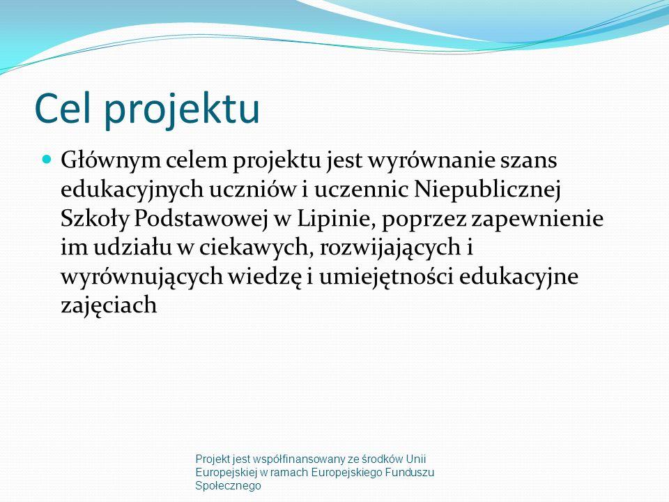 Cel projektu Głównym celem projektu jest wyrównanie szans edukacyjnych uczniów i uczennic Niepublicznej Szkoły Podstawowej w Lipinie, poprzez zapewnienie im udziału w ciekawych, rozwijających i wyrównujących wiedzę i umiejętności edukacyjne zajęciach Projekt jest współfinansowany ze środków Unii Europejskiej w ramach Europejskiego Funduszu Społecznego