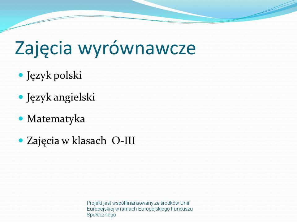 Język polski Uzupełnienie braków wiedzy Doskonalenie umiejętności ciche czytania ze zrozumieniem, wypowiadania się i pisania wypracowań w języku ojczystym Kurs kaligrafii (doskonalenie techniki pisania) 2 grupy: klasy IV – V (4 godziny miesięcznie) klasa VI (4 godziny miesięcznie) Projekt jest współfinansowany ze środków Unii Europejskiej w ramach Europejskiego Funduszu Społecznego
