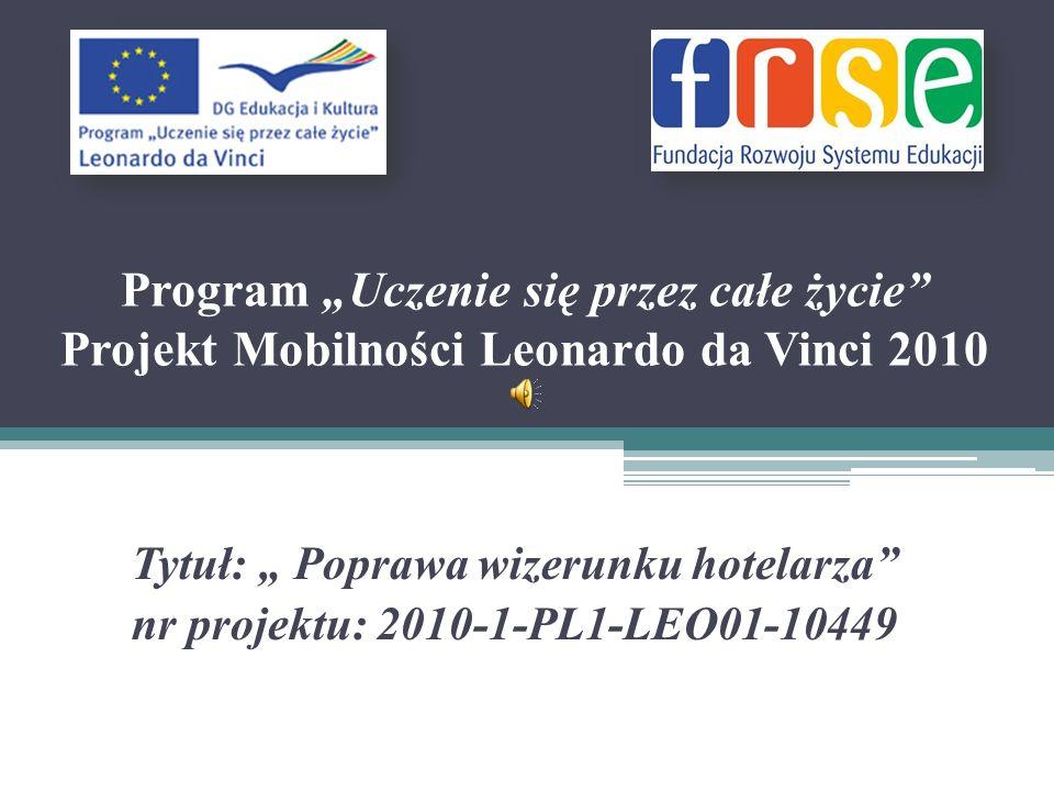 Program Uczenie się przez całe życie Projekt Mobilności Leonardo da Vinci 2010 Tytuł: Poprawa wizerunku hotelarza nr projektu: 2010-1-PL1-LEO01-10449