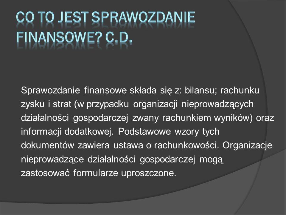 Sprawozdanie finansowe składa się z: bilansu; rachunku zysku i strat (w przypadku organizacji nieprowadzących działalności gospodarczej zwany rachunki