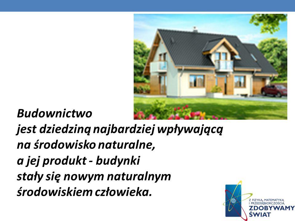 Budownictwo jest dziedziną najbardziej wpływającą na środowisko naturalne, a jej produkt - budynki stały się nowym naturalnym środowiskiem człowieka.