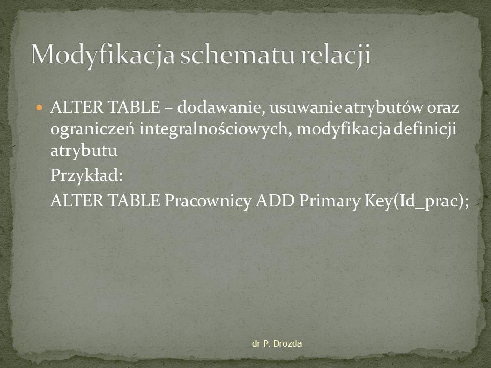 ALTER TABLE – dodawanie, usuwanie atrybutów oraz ograniczeń integralnościowych, modyfikacja definicji atrybutu Przykład: ALTER TABLE Pracownicy ADD Primary Key(Id_prac); dr P.