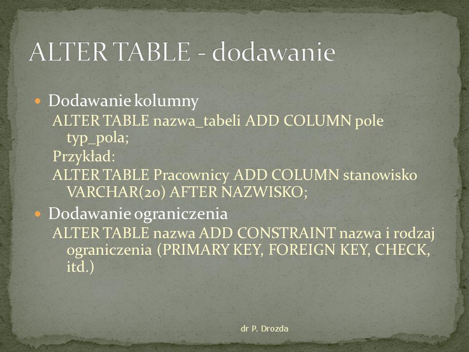 Dodawanie kolumny ALTER TABLE nazwa_tabeli ADD COLUMN pole typ_pola; Przykład: ALTER TABLE Pracownicy ADD COLUMN stanowisko VARCHAR(20) AFTER NAZWISKO; Dodawanie ograniczenia ALTER TABLE nazwa ADD CONSTRAINT nazwa i rodzaj ograniczenia (PRIMARY KEY, FOREIGN KEY, CHECK, itd.) dr P.